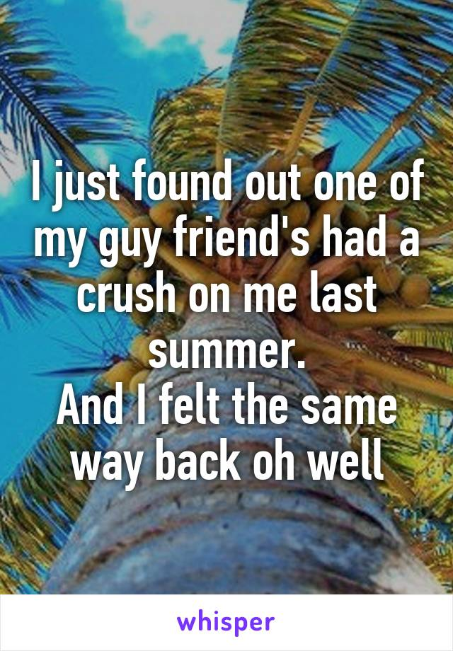 I just found out one of my guy friend's had a crush on me last summer. And I felt the same way back oh well