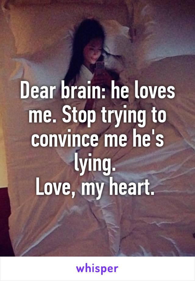 Dear brain: he loves me. Stop trying to convince me he's lying.  Love, my heart.