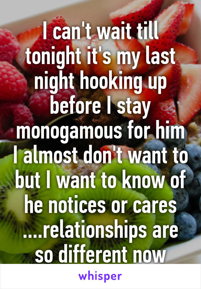 I can't wait till tonight it's my last night hooking up before I stay monogamous for him I almost don't want to but I want to know of he notices or cares ....relationships are so different now
