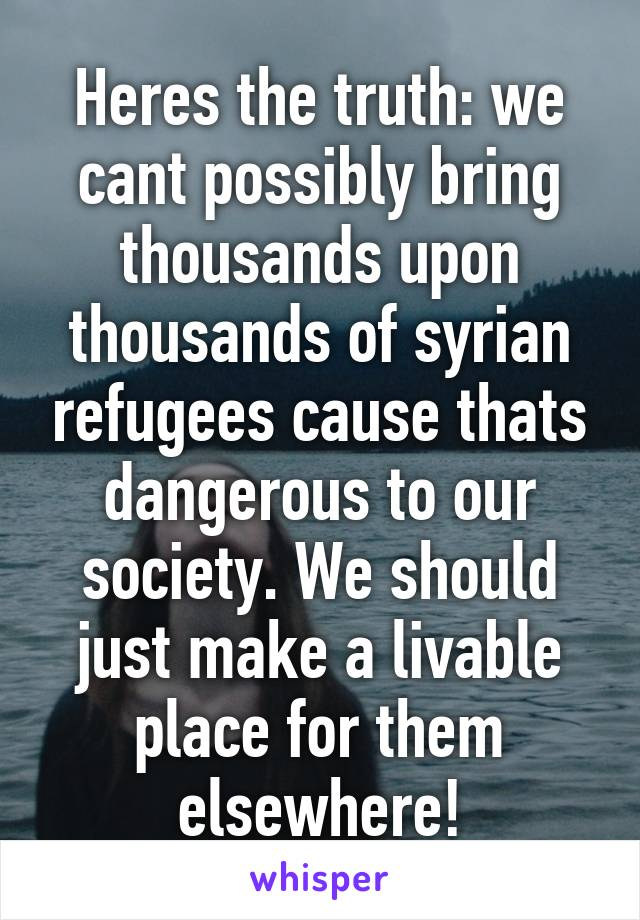 Heres the truth: we cant possibly bring thousands upon thousands of syrian refugees cause thats dangerous to our society. We should just make a livable place for them elsewhere!