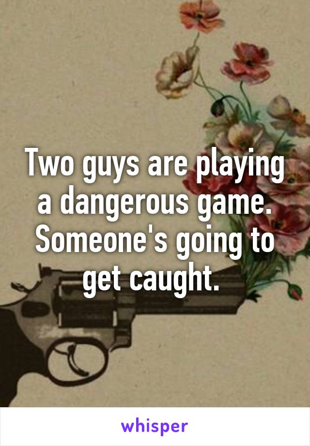 Two guys are playing a dangerous game. Someone's going to get caught.