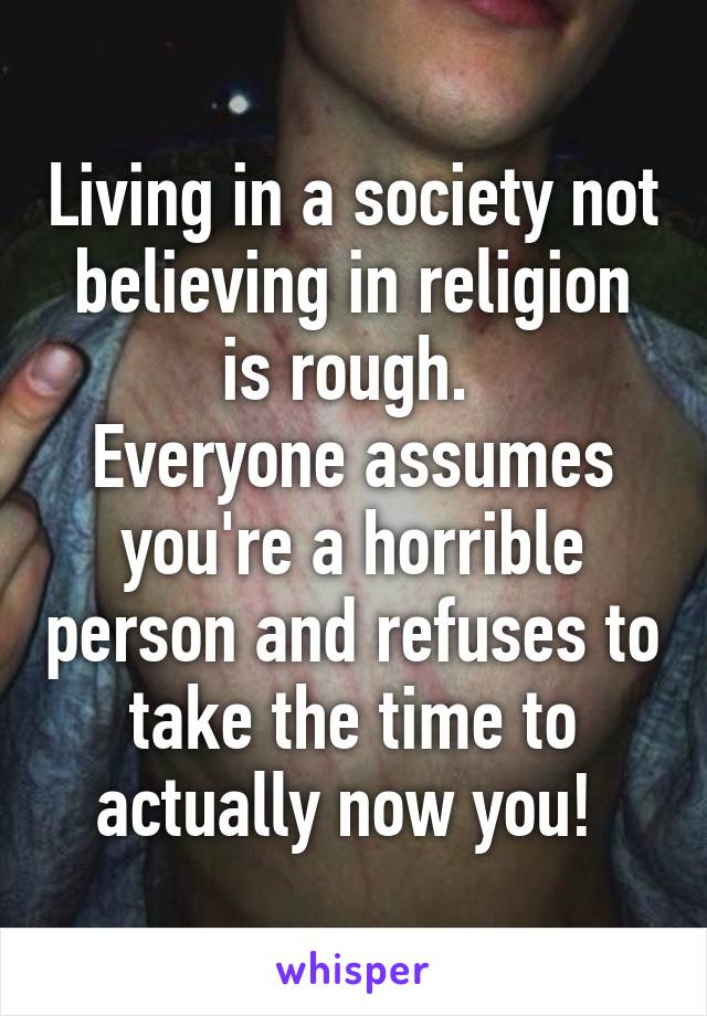 Living in a society not believing in religion is rough.  Everyone assumes you're a horrible person and refuses to take the time to actually now you!
