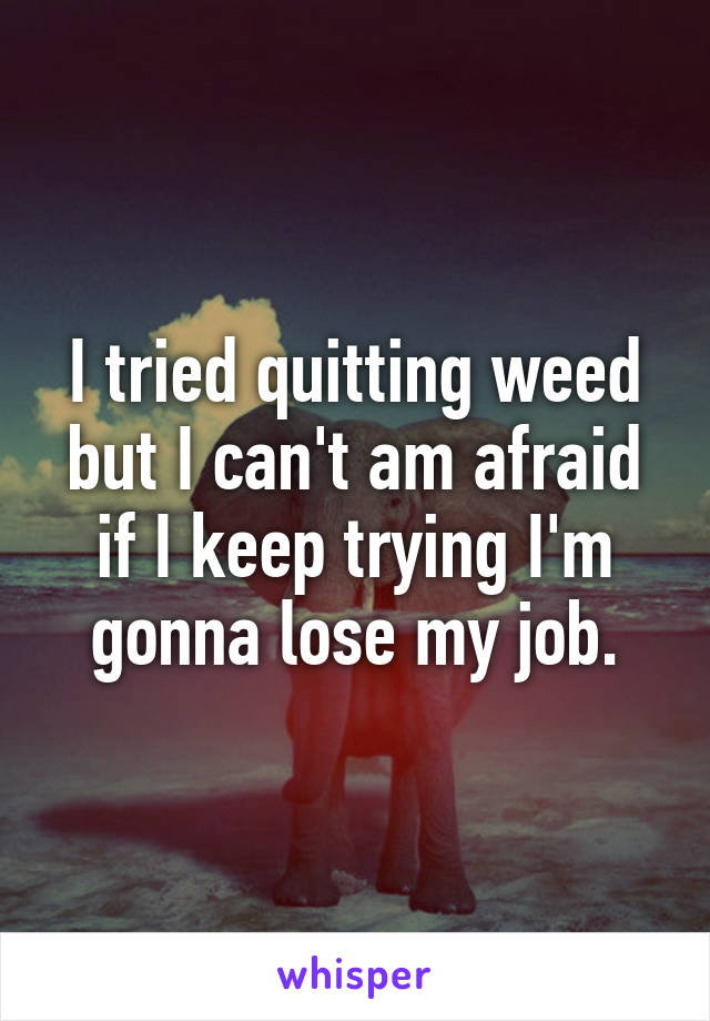 I tried quitting weed but I can't am afraid if I keep trying I'm gonna lose my job.
