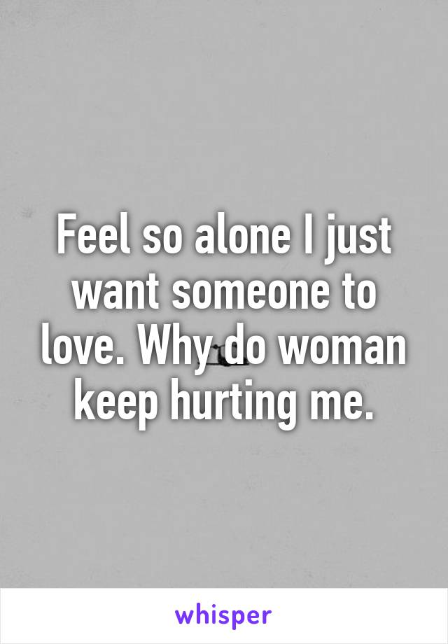 Feel so alone I just want someone to love. Why do woman keep hurting me.