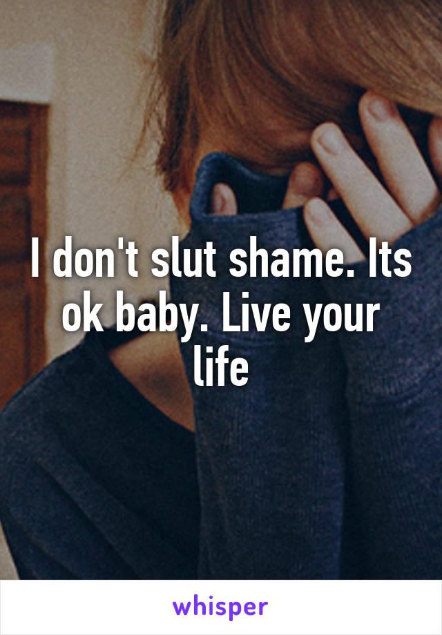 I don't slut shame. Its ok baby. Live your life