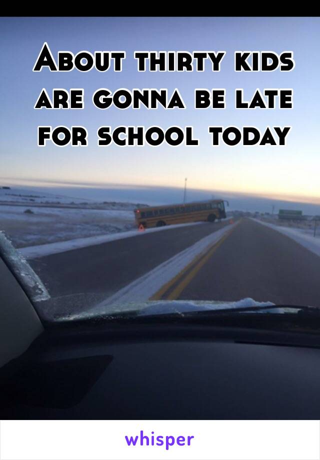 About thirty kids are gonna be late for school today