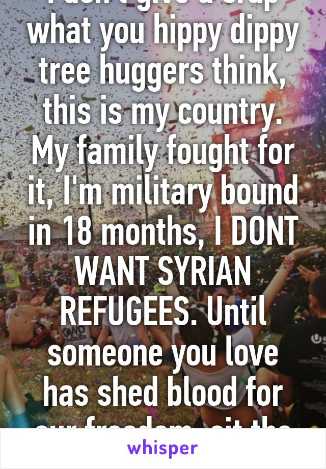 I don't give a crap what you hippy dippy tree huggers think, this is my country. My family fought for it, I'm military bound in 18 months, I DONT WANT SYRIAN REFUGEES. Until someone you love has shed blood for our freedom, sit the fuck down.