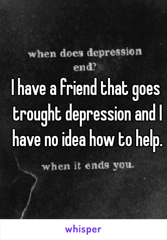 I have a friend that goes trought depression and I have no idea how to help.