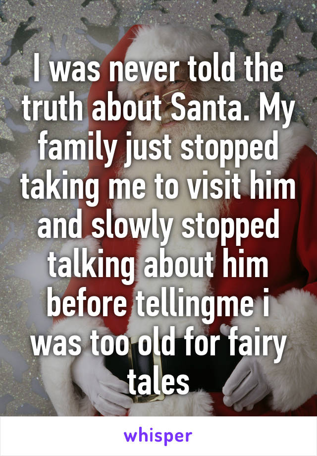 I was never told the truth about Santa. My family just stopped taking me to visit him and slowly stopped talking about him before tellingme i was too old for fairy tales
