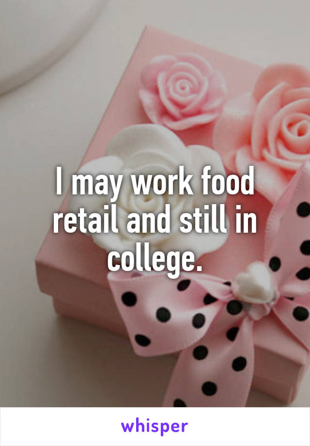 I may work food retail and still in college.