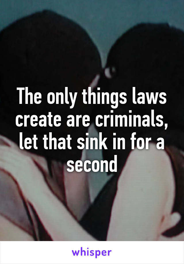 The only things laws create are criminals, let that sink in for a second