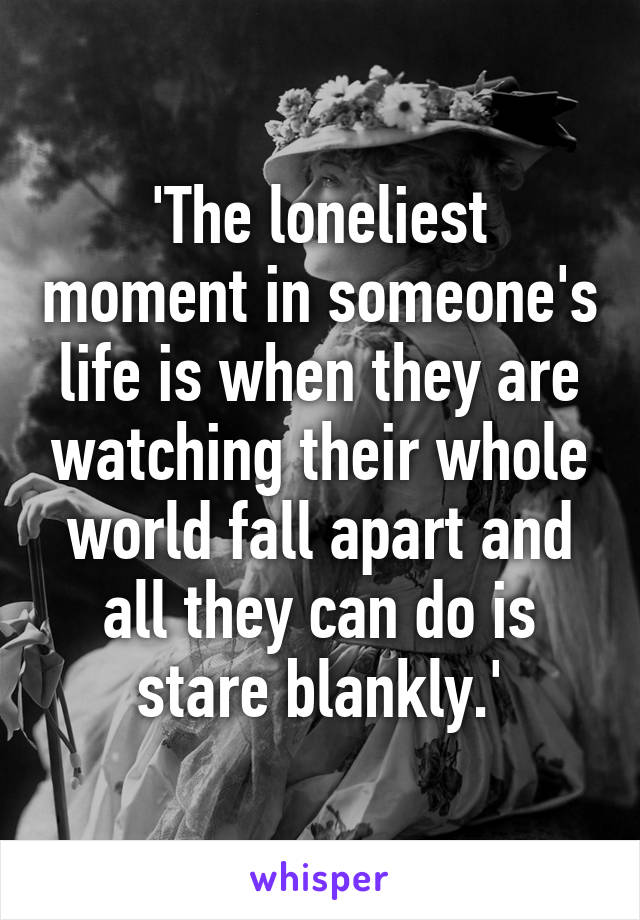 'The loneliest moment in someone's life is when they are watching their whole world fall apart and all they can do is stare blankly.'