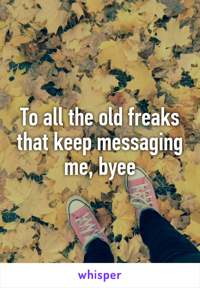 To all the old freaks that keep messaging me, byee