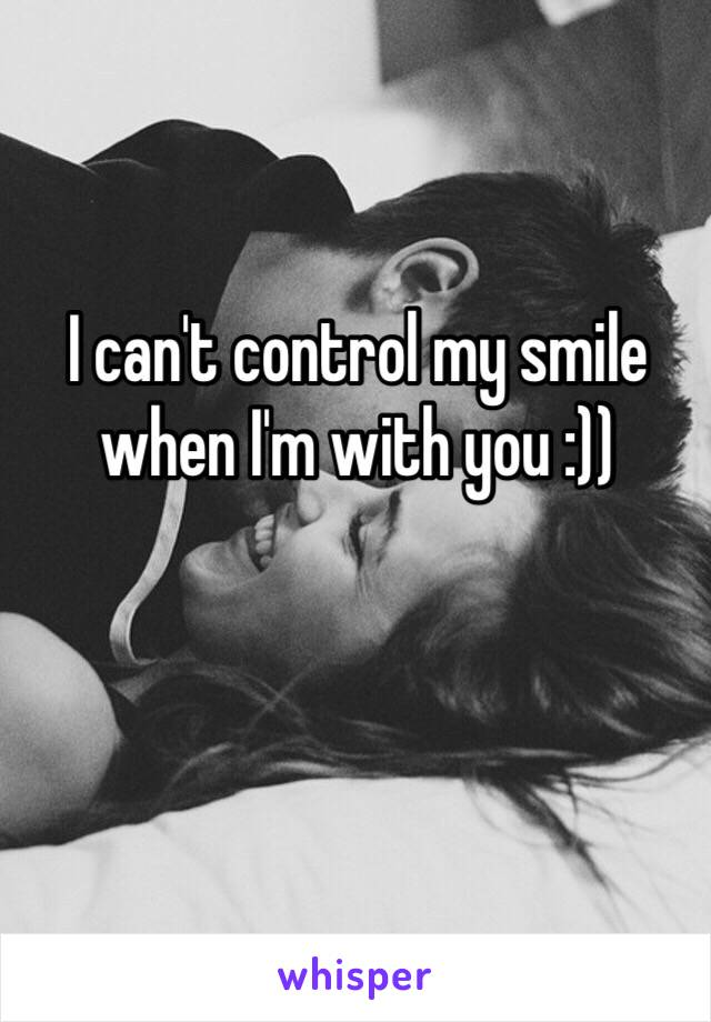 I can't control my smile when I'm with you :))