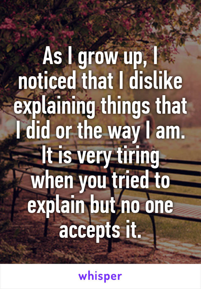 As I grow up, I noticed that I dislike explaining things that I did or the way I am. It is very tiring when you tried to explain but no one accepts it.