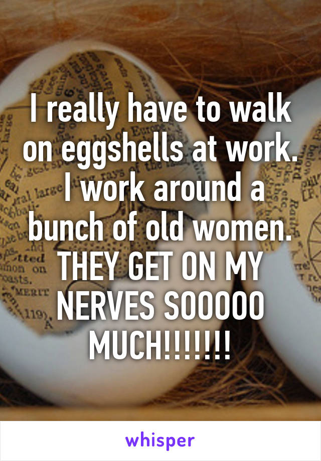 I really have to walk on eggshells at work.  I work around a bunch of old women. THEY GET ON MY NERVES SOOOOO MUCH!!!!!!!