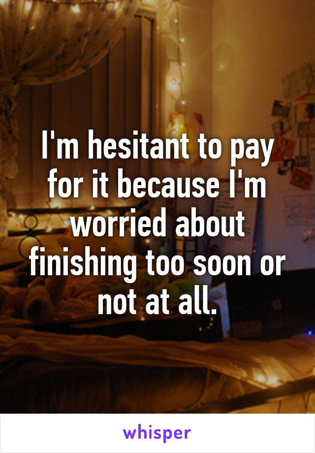 I'm hesitant to pay for it because I'm worried about finishing too soon or not at all.