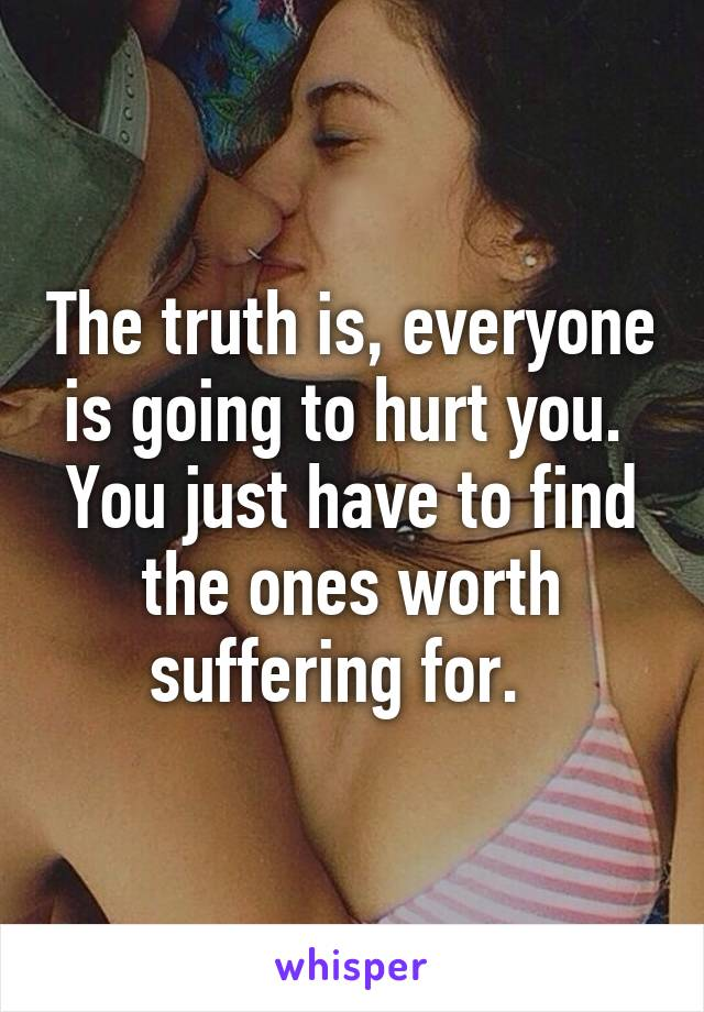 The truth is, everyone is going to hurt you.  You just have to find the ones worth suffering for.