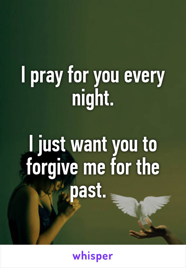 I pray for you every night.  I just want you to forgive me for the past.