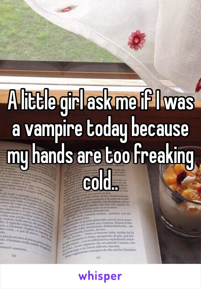 A little girl ask me if I was a vampire today because my hands are too freaking cold..
