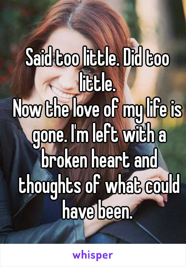 Said too little. Did too little.  Now the love of my life is gone. I'm left with a broken heart and thoughts of what could have been.