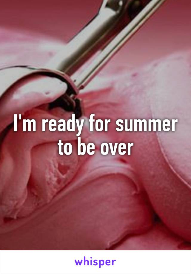 I'm ready for summer to be over