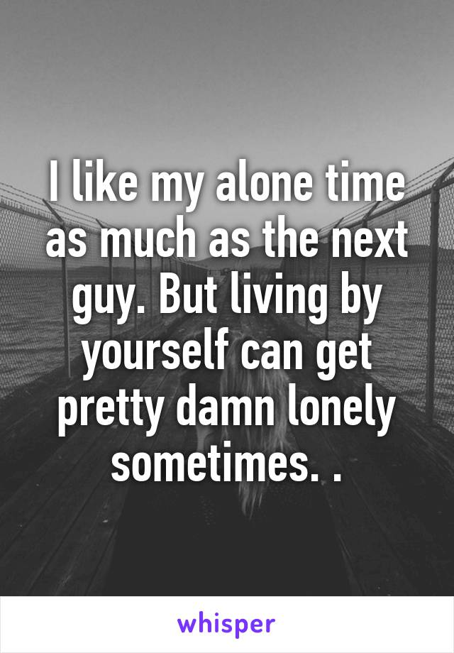 I like my alone time as much as the next guy. But living by yourself can get pretty damn lonely sometimes. .