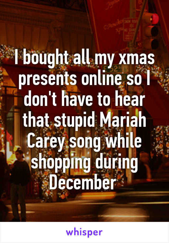 I bought all my xmas presents online so I don't have to hear that stupid Mariah Carey song while shopping during December
