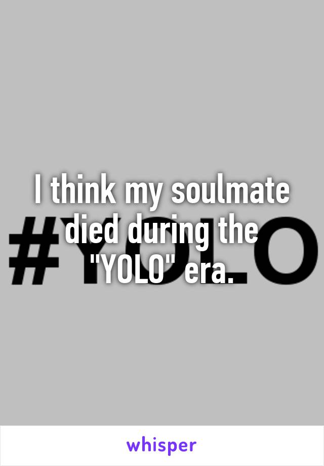 """I think my soulmate died during the """"YOLO"""" era."""