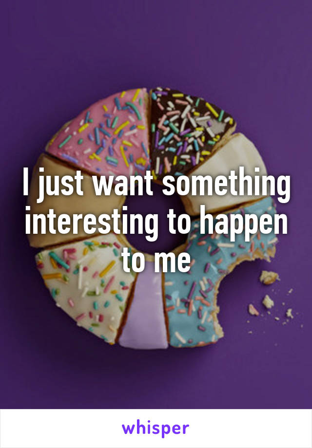 I just want something interesting to happen to me