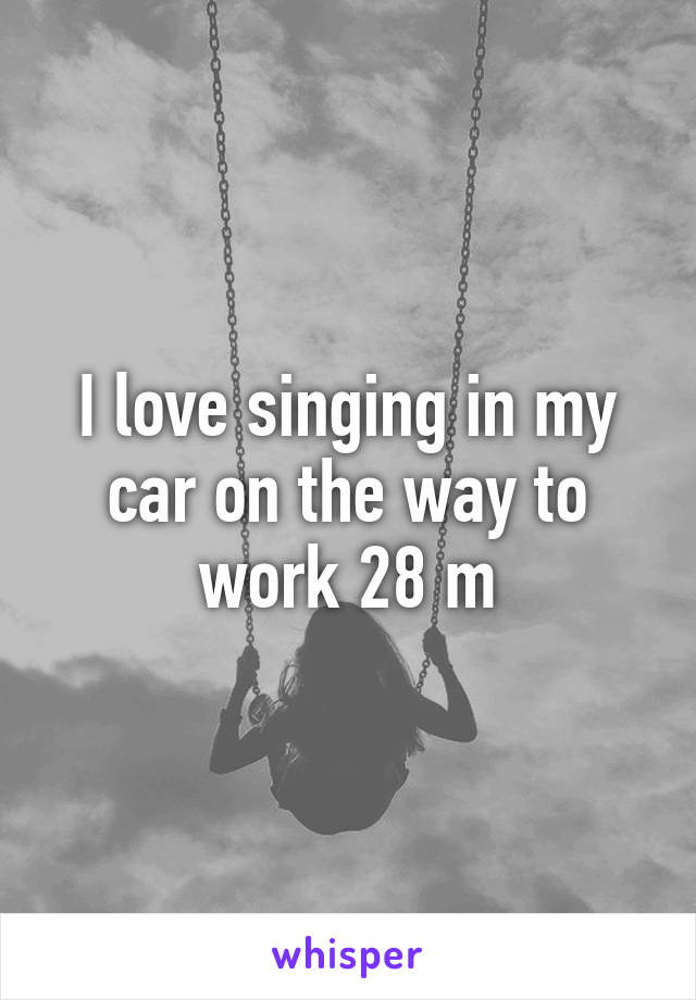 I love singing in my car on the way to work 28 m