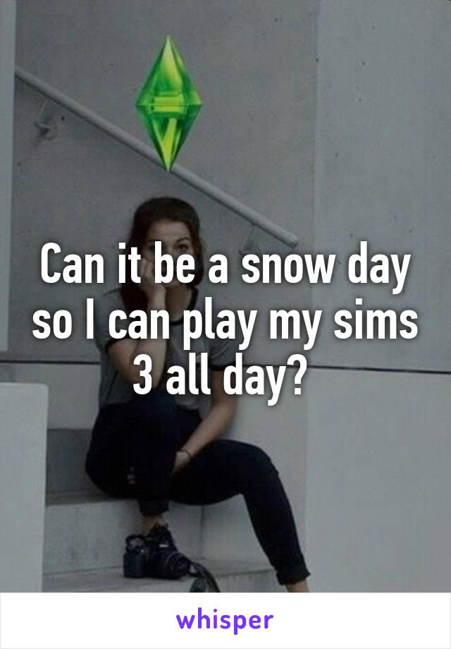 Can it be a snow day so I can play my sims 3 all day?