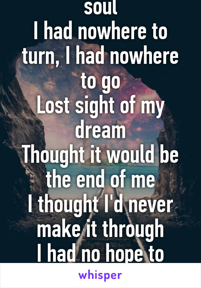 Lost touch with my soul I had nowhere to turn, I had nowhere to go Lost sight of my dream Thought it would be the end of me I thought I'd never make it through I had no hope to hold on to