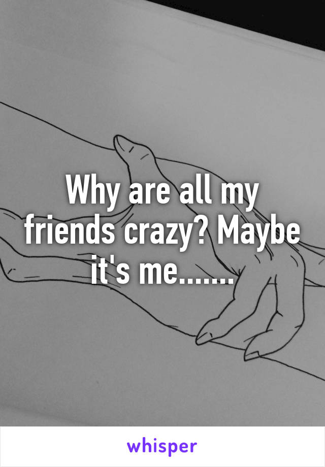 Why are all my friends crazy? Maybe it's me.......