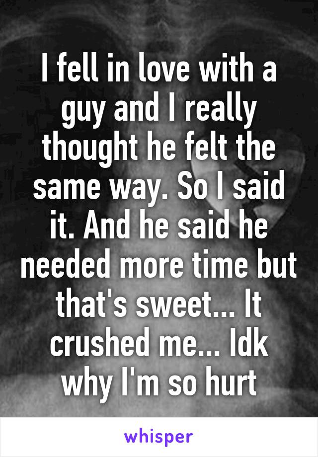 I fell in love with a guy and I really thought he felt the same way. So I said it. And he said he needed more time but that's sweet... It crushed me... Idk why I'm so hurt
