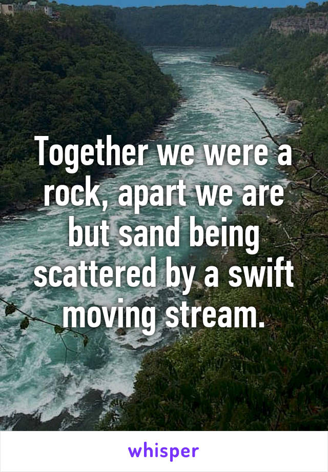 Together we were a rock, apart we are but sand being scattered by a swift moving stream.