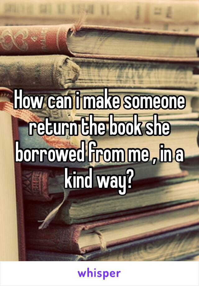 How can i make someone return the book she borrowed from me , in a kind way?