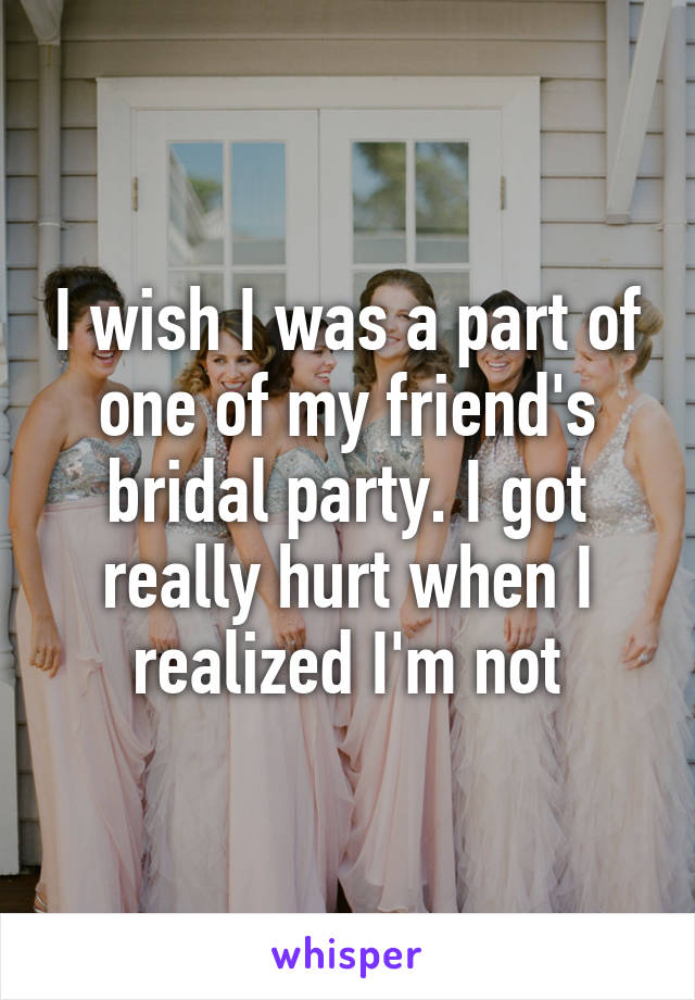 I wish I was a part of one of my friend's bridal party. I got really hurt when I realized I'm not