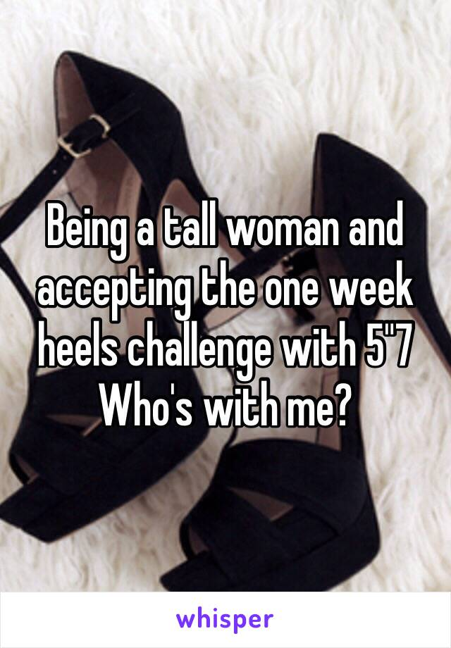 "Being a tall woman and accepting the one week heels challenge with 5""7 Who's with me?"