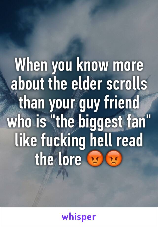 "When you know more about the elder scrolls than your guy friend who is ""the biggest fan""  like fucking hell read the lore 😡😡"
