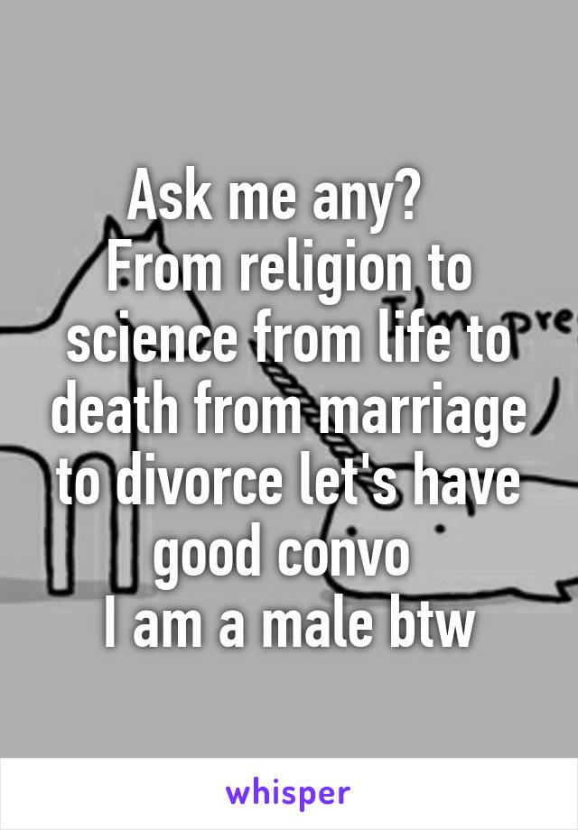 Ask me any?   From religion to science from life to death from marriage to divorce let's have good convo  I am a male btw