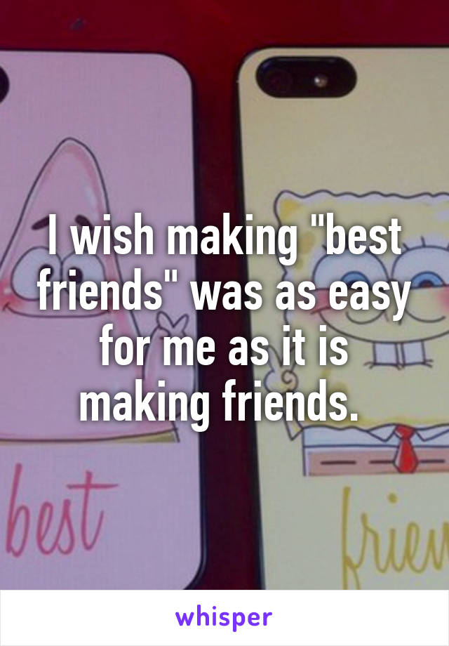 "I wish making ""best friends"" was as easy for me as it is making friends."