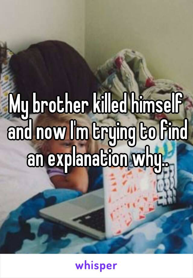 My brother killed himself and now I'm trying to find an explanation why..
