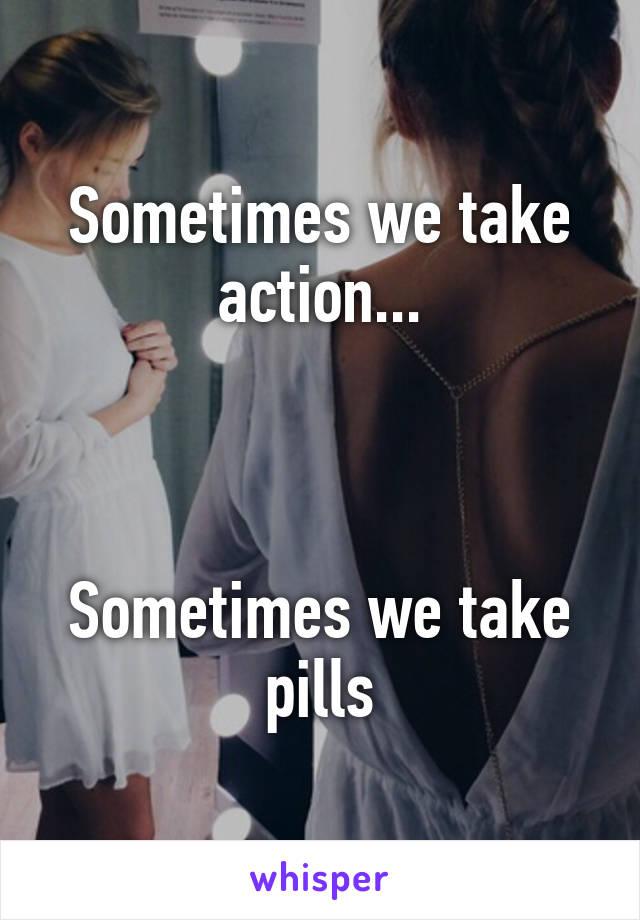 Sometimes we take action...    Sometimes we take pills
