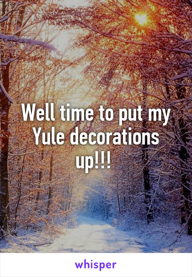 Well time to put my Yule decorations up!!!