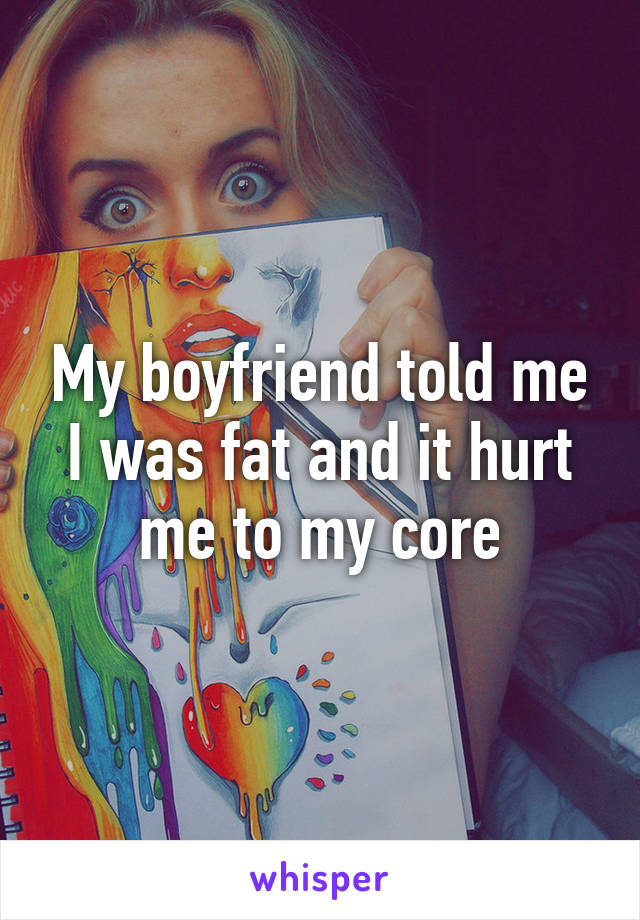 My boyfriend told me I was fat and it hurt me to my core
