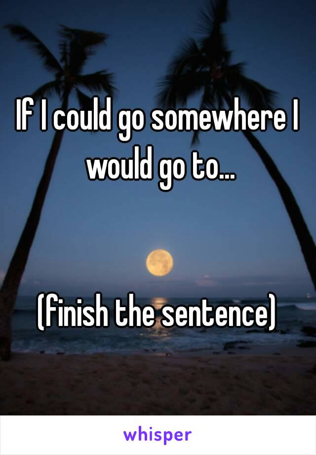 If I could go somewhere I would go to...   (finish the sentence)