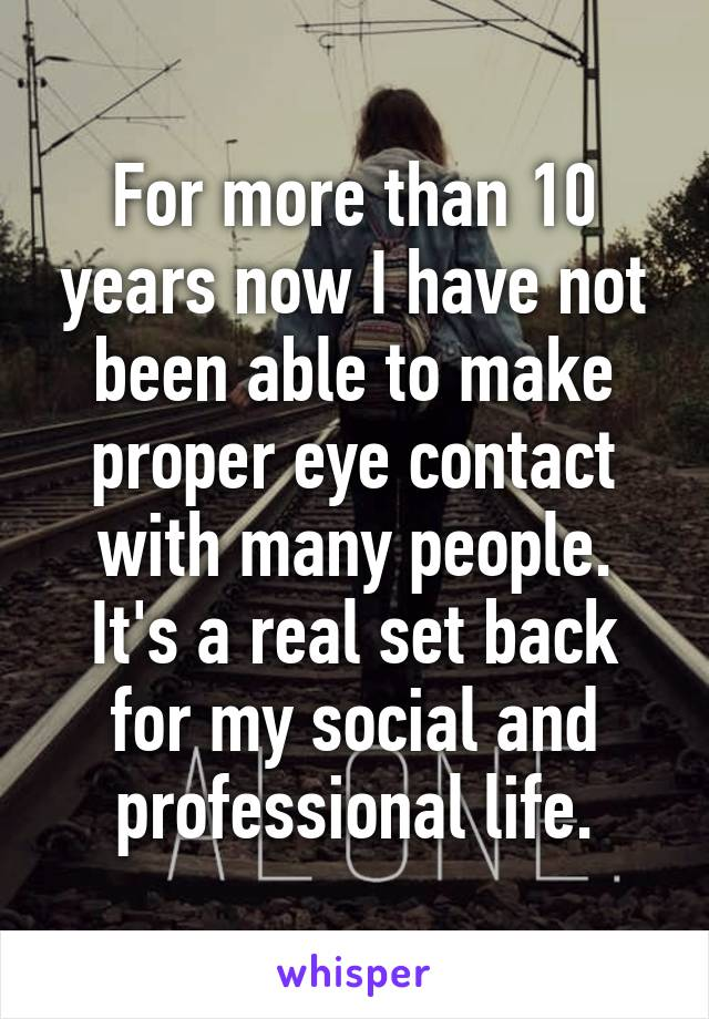 For more than 10 years now I have not been able to make proper eye contact with many people. It's a real set back for my social and professional life.