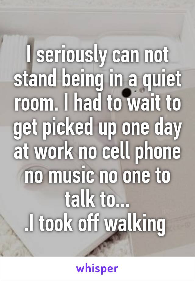 I seriously can not stand being in a quiet room. I had to wait to get picked up one day at work no cell phone no music no one to talk to... .I took off walking