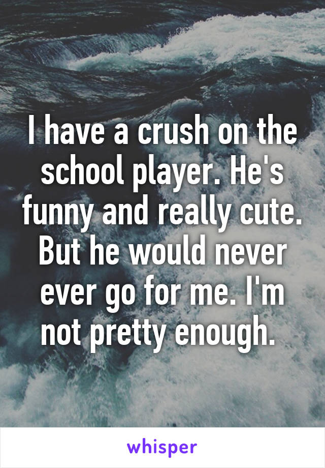 I have a crush on the school player. He's funny and really cute. But he would never ever go for me. I'm not pretty enough.